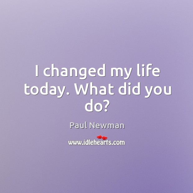 I changed my life today. What did you do? Image