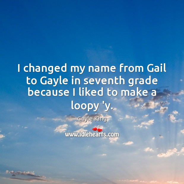 I changed my name from Gail to Gayle in seventh grade because I liked to make a loopy 'y. Image