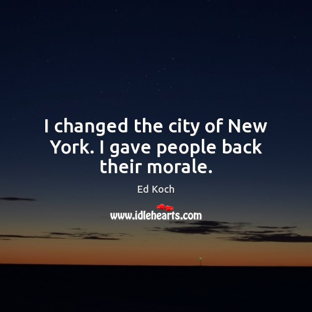 I changed the city of New York. I gave people back their morale. Ed Koch Picture Quote