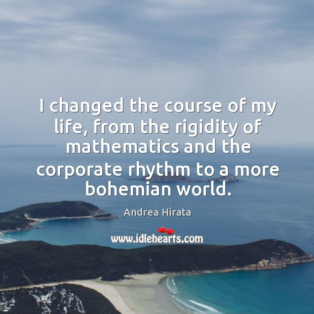 I changed the course of my life, from the rigidity of mathematics Image