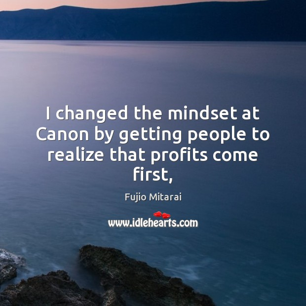 I changed the mindset at Canon by getting people to realize that profits come first, Image
