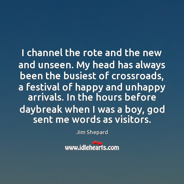 I channel the rote and the new and unseen. My head has Image