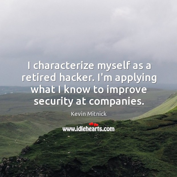 I characterize myself as a retired hacker. I'm applying what I know Kevin Mitnick Picture Quote