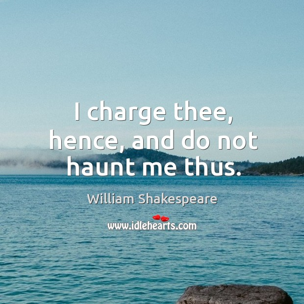 I charge thee, hence, and do not haunt me thus. Image