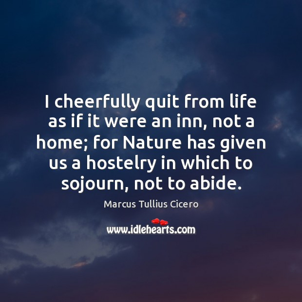 Image, I cheerfully quit from life as if it were an inn, not