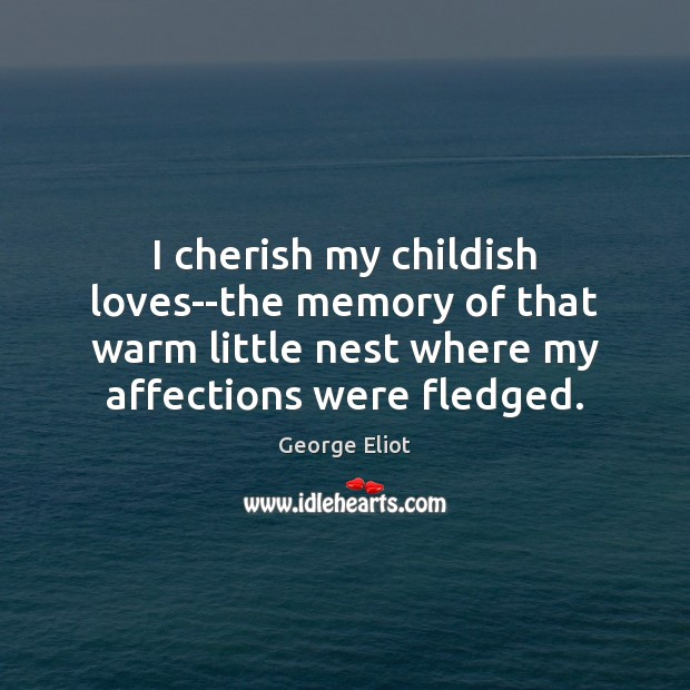 Image, I cherish my childish loves–the memory of that warm little nest where