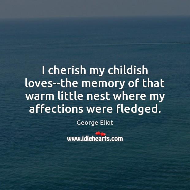 I cherish my childish loves–the memory of that warm little nest where Image
