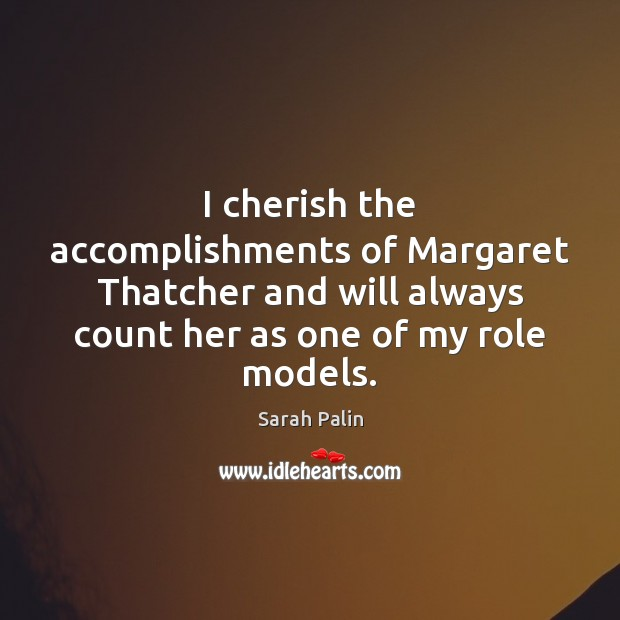 I cherish the accomplishments of Margaret Thatcher and will always count her Sarah Palin Picture Quote