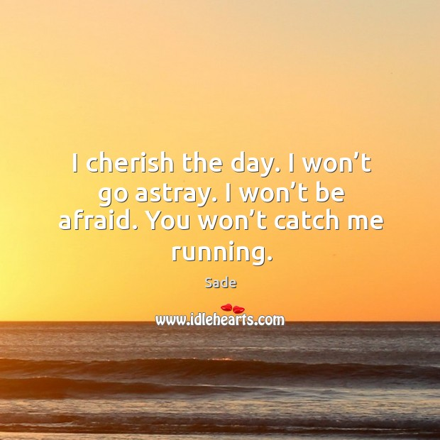 I cherish the day. I won't go astray. I won't be afraid. You won't catch me running. Sade Picture Quote