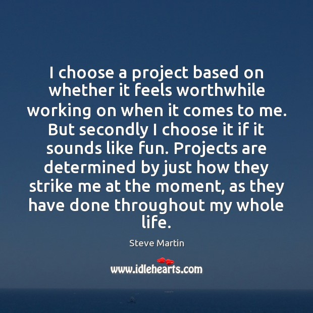 I choose a project based on whether it feels worthwhile working on Steve Martin Picture Quote