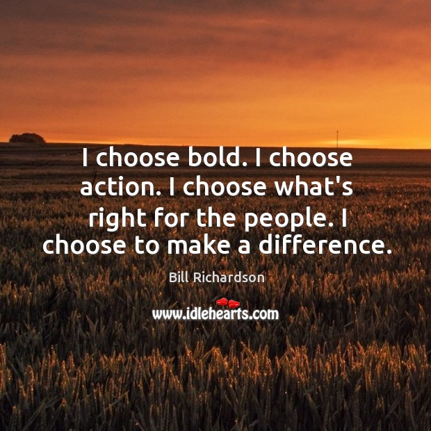 I choose bold. I choose action. I choose what's right for the Bill Richardson Picture Quote