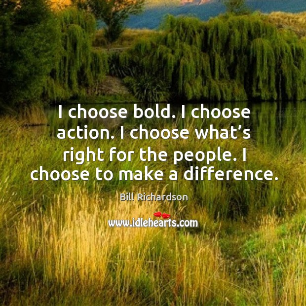 I choose bold. I choose action. I choose what's right for the people. I choose to make a difference. Image