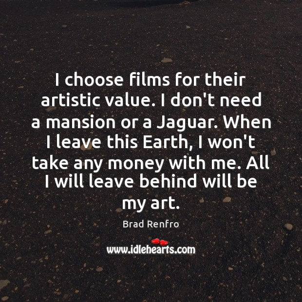 Image, I choose films for their artistic value. I don't need a mansion