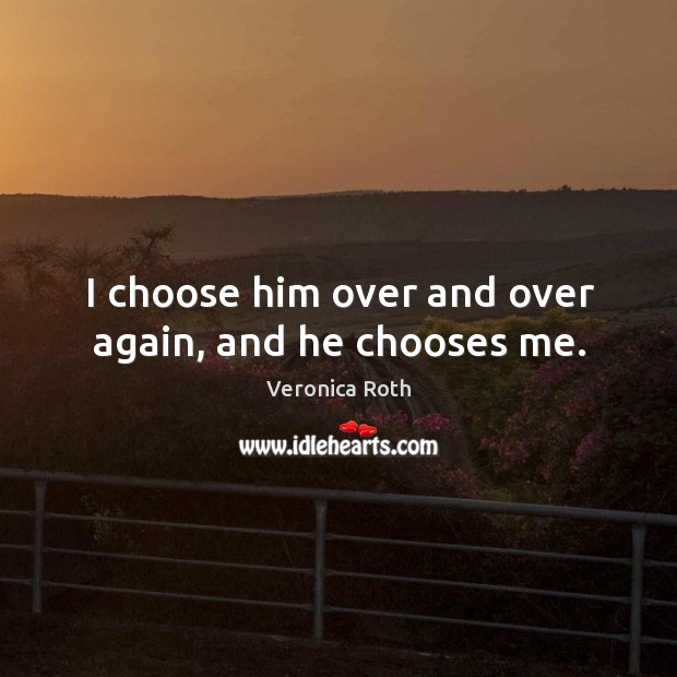 I choose him over and over again, and he chooses me. Image