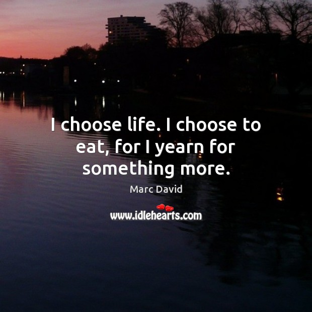 I choose life. I choose to eat, for I yearn for something more. Image