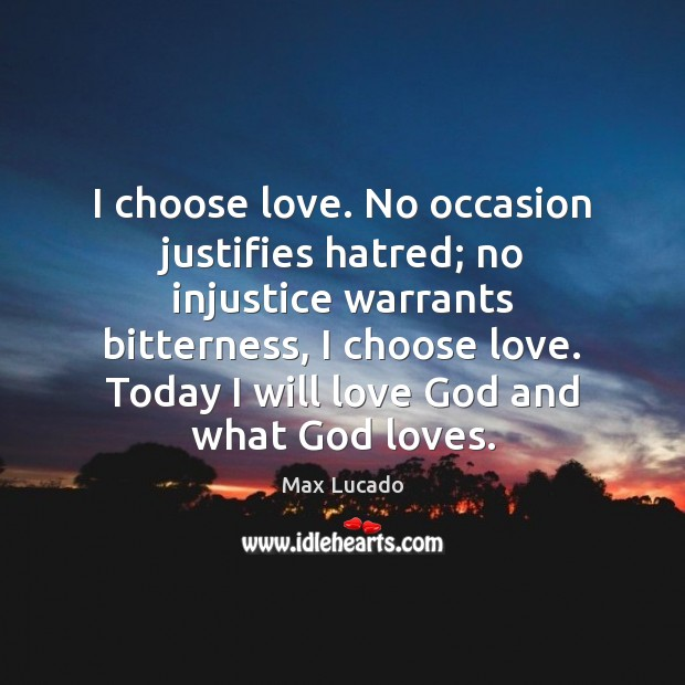 Image, I choose love. No occasion justifies hatred; no injustice warrants bitterness, I