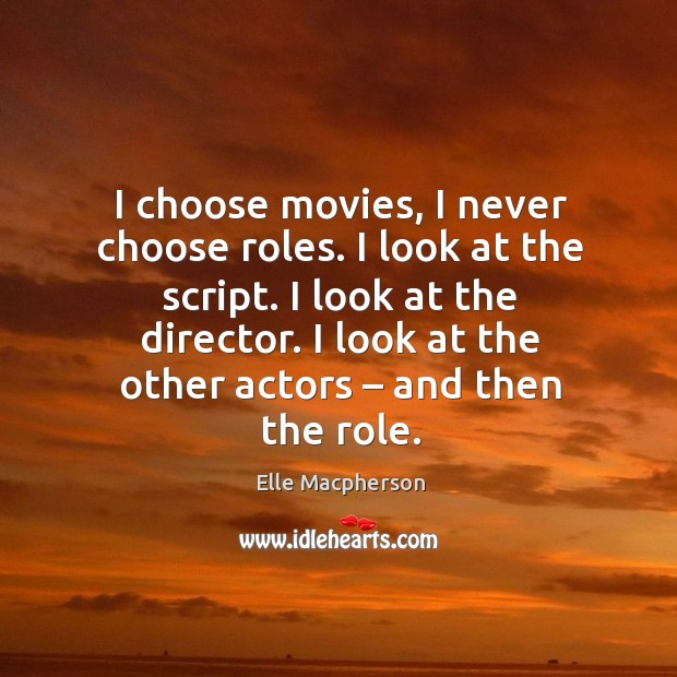 I choose movies, I never choose roles. I look at the script. I look at the director. Image