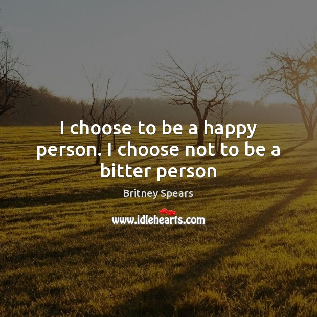 I choose to be a happy person. I choose not to be a bitter person Britney Spears Picture Quote