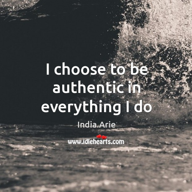 I choose to be authentic in everything I do India.Arie Picture Quote