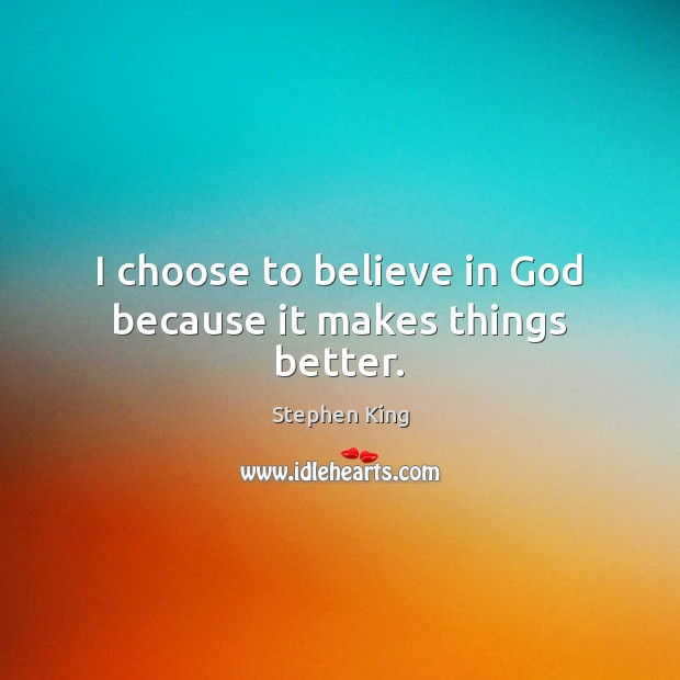 Image, I choose to believe in God because it makes things better.