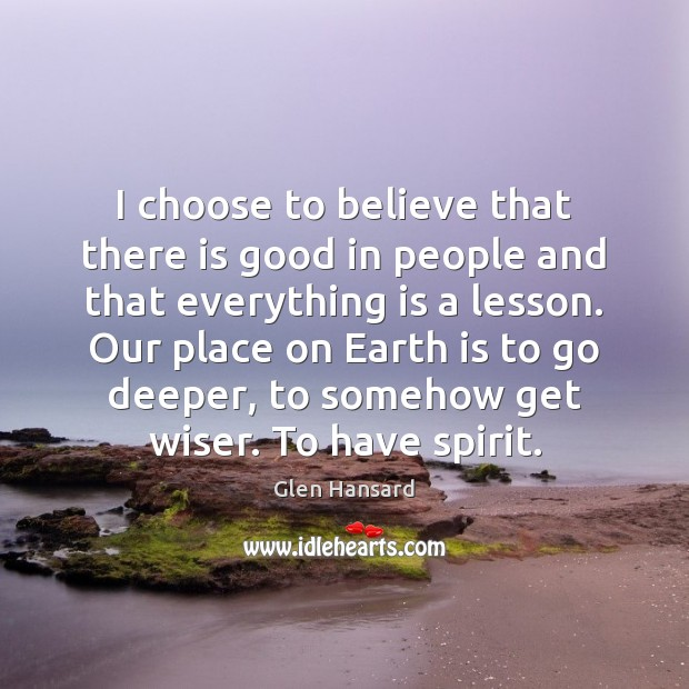 I choose to believe that there is good in people and that Image