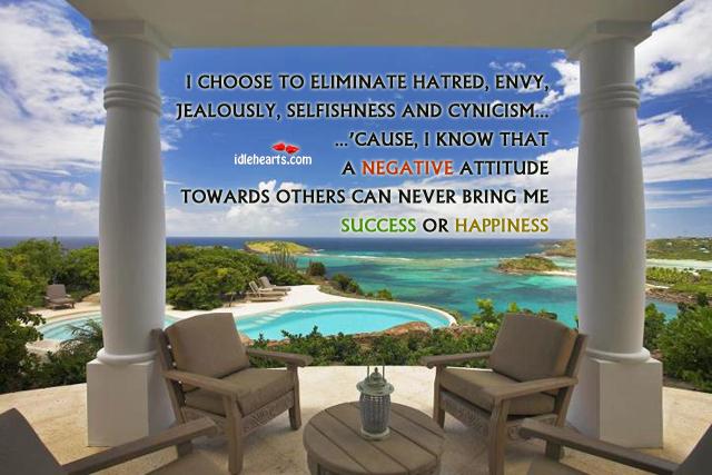 I Choose to Eliminate Hatred, Envy, Jealously.