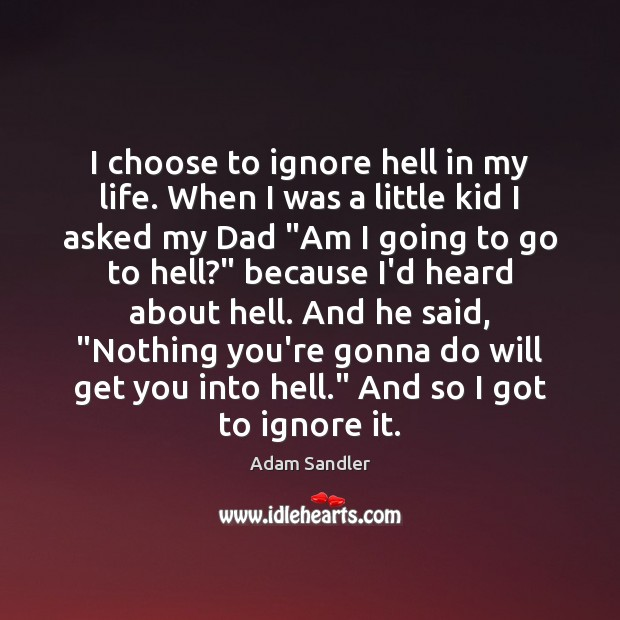 I choose to ignore hell in my life. When I was a Adam Sandler Picture Quote