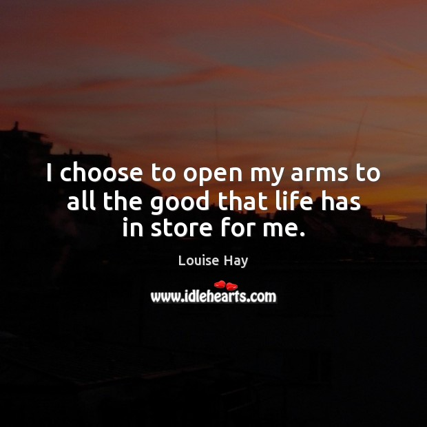 I choose to open my arms to all the good that life has in store for me. Louise Hay Picture Quote