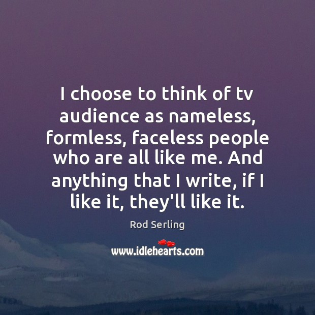 I choose to think of tv audience as nameless, formless, faceless people Image