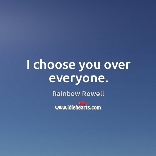 I choose you over everyone. Rainbow Rowell Picture Quote