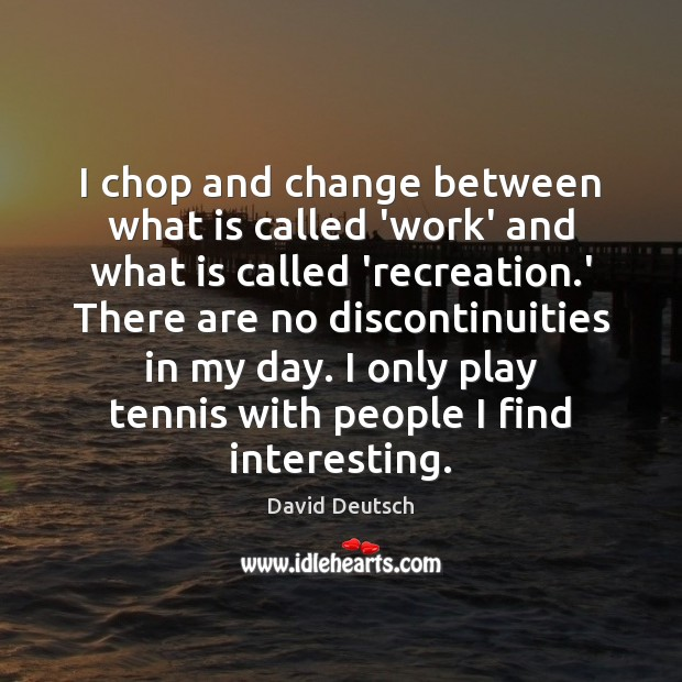 I chop and change between what is called 'work' and what is David Deutsch Picture Quote