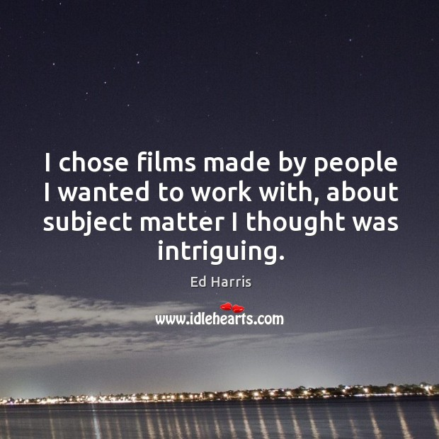 I chose films made by people I wanted to work with, about subject matter I thought was intriguing. Image