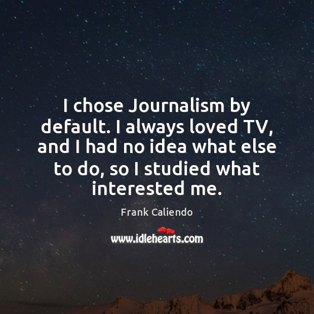 I chose Journalism by default. I always loved TV, and I had Image