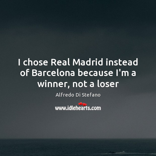 Image, I chose Real Madrid instead of Barcelona because I'm a winner, not a loser