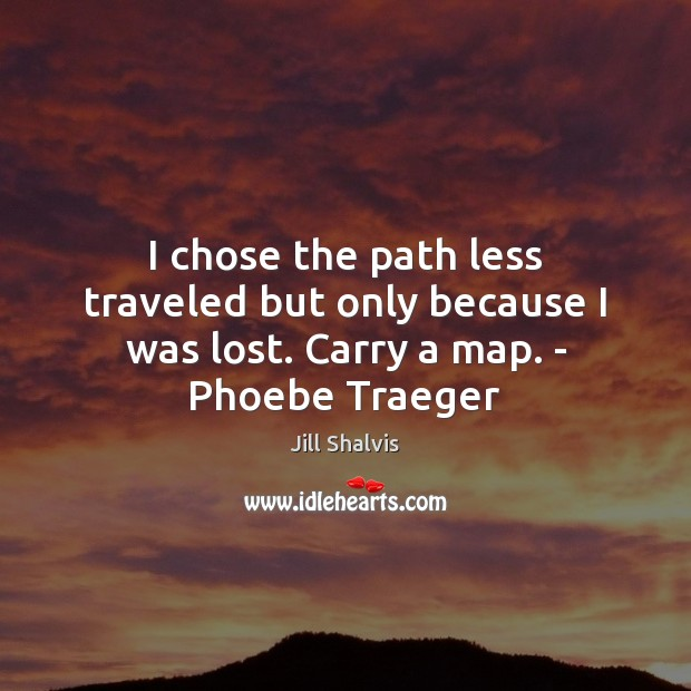 Image, I chose the path less traveled but only because I was lost. Carry a map. – Phoebe Traeger