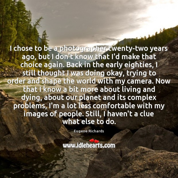 I chose to be a photographer twenty-two years ago, but I don't Image