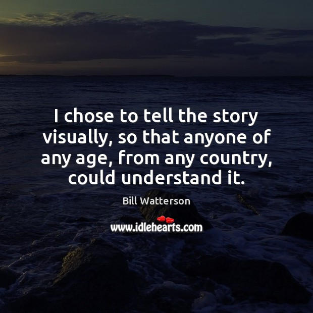 I chose to tell the story visually, so that anyone of any Image