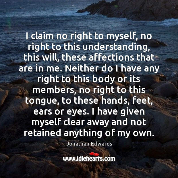 I claim no right to myself, no right to this understanding, this Jonathan Edwards Picture Quote