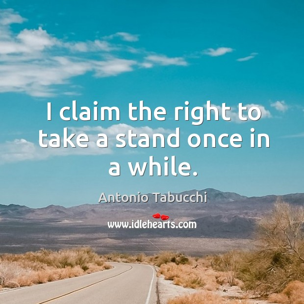 I claim the right to take a stand once in a while. Antonio Tabucchi Picture Quote