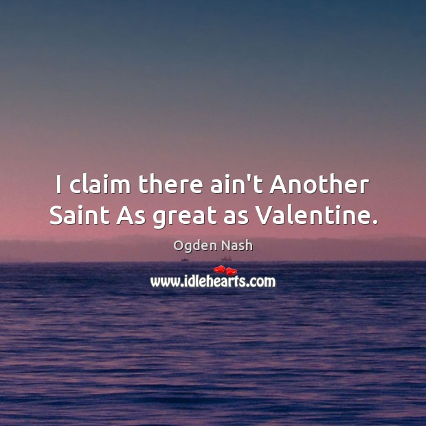 I claim there ain't Another Saint As great as Valentine. Ogden Nash Picture Quote