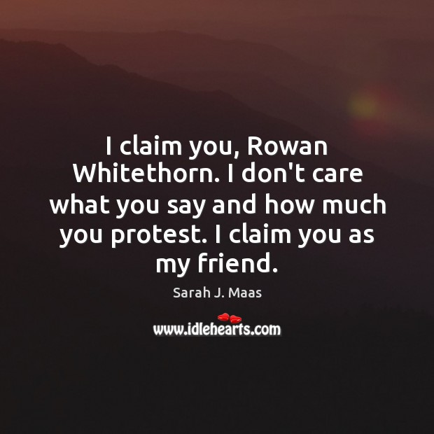I claim you, Rowan Whitethorn. I don't care what you say and Sarah J. Maas Picture Quote