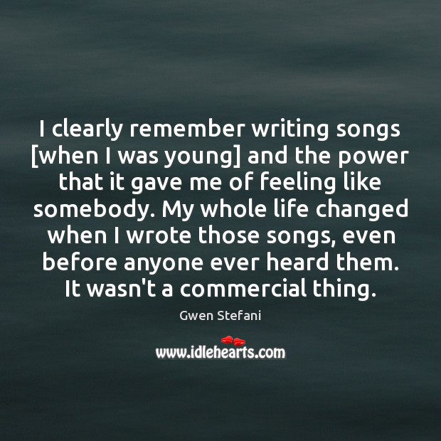 I clearly remember writing songs [when I was young] and the power Gwen Stefani Picture Quote