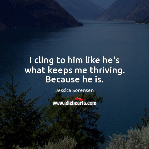 I cling to him like he's what keeps me thriving. Because he is. Jessica Sorensen Picture Quote