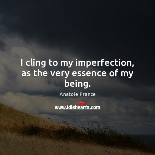I cling to my imperfection, as the very essence of my being. Imperfection Quotes Image
