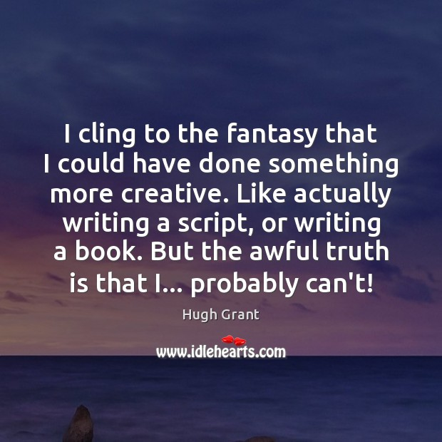 I cling to the fantasy that I could have done something more Hugh Grant Picture Quote