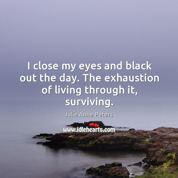 I close my eyes and black out the day. The exhaustion of living through it, surviving. Image