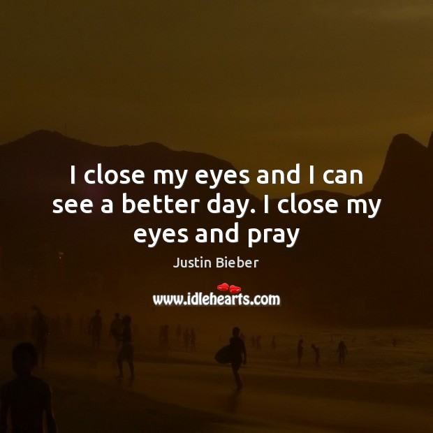 I close my eyes and I can see a better day. I close my eyes and pray Justin Bieber Picture Quote