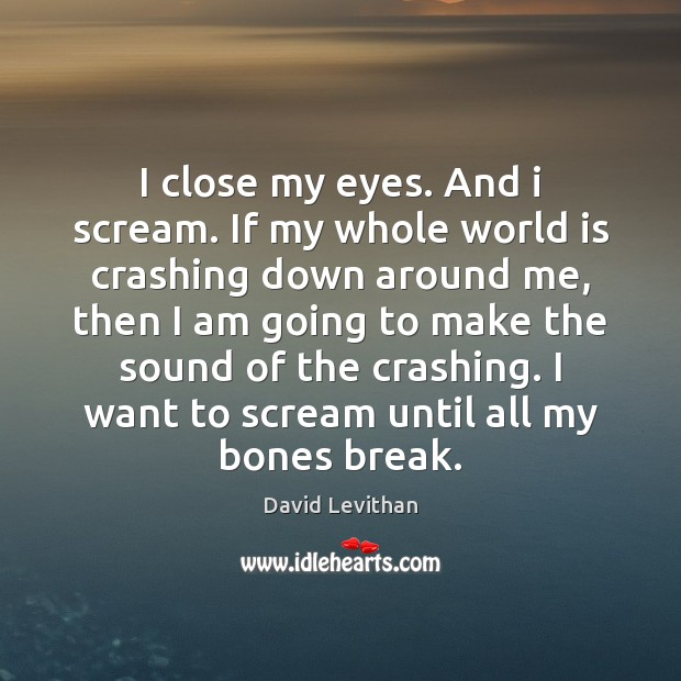 I close my eyes. And i scream. If my whole world is David Levithan Picture Quote
