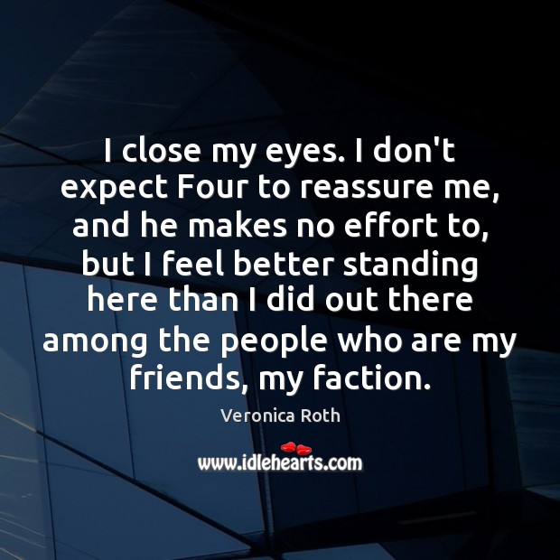 I close my eyes. I don't expect Four to reassure me, and Image