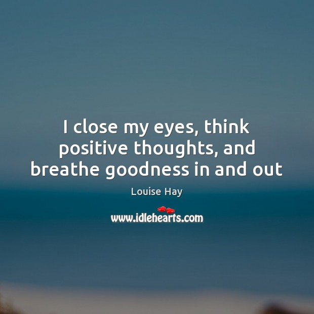 I close my eyes, think positive thoughts, and breathe goodness in and out Image